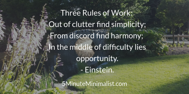 """Three Rules of Work: Out of clutter find simplicity; From discord find harmony; In the middle of difficulty lies opportunity"" - Einstein."